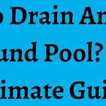How To Drain An Above Ground Pool? The Ultimate Guide